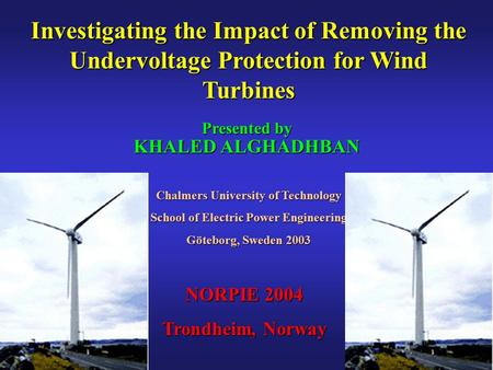 Investigating the Impact of Removing the Undervoltage Protection for Wind Turbines Presented by KHALED ALGHADHBAN Chalmers University of Technology School.