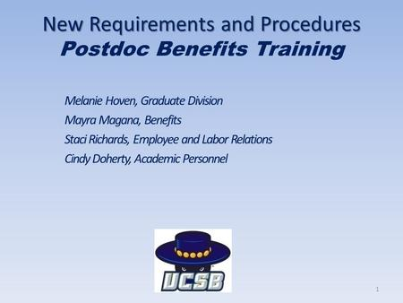 New Requirements and Procedures New Requirements and Procedures Postdoc Benefits Training Melanie Hoven, Graduate Division Mayra Magana, Benefits Staci.