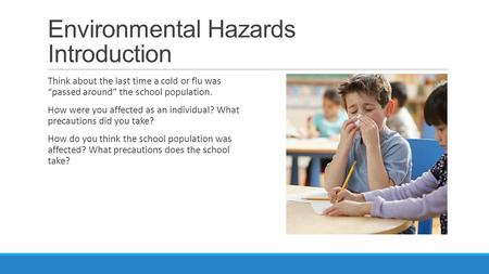 "Environmental Hazards Introduction Think about the last time a cold or flu was ""passed around"" the school population. How were you affected as an individual?"