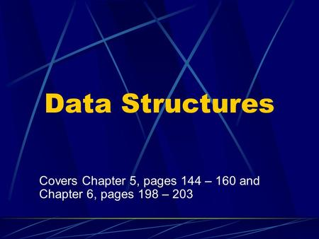 Data Structures Covers Chapter 5, pages 144 – 160 and Chapter 6, pages 198 – 203.