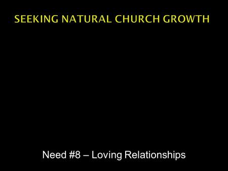 Need #8 – Loving Relationships.  Empowering Leadership  Small groups  Passionate Spirituality  Gifted Ministry  Inspired Worship  Needs Oriented.