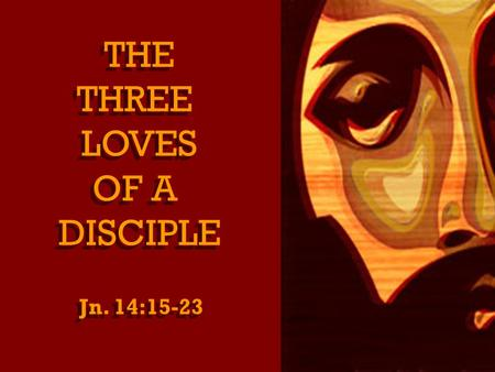 THE THREE LOVES OF A DISCIPLE THE THREE LOVES OF A DISCIPLE Jn. 14:15-23.