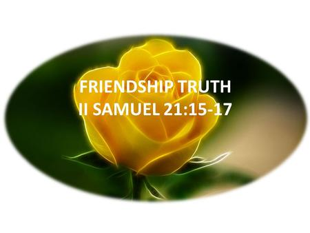 "FRIENDSHIP TRUTH II SAMUEL 21:15-17. JESUS SAID - ""A new commandment I give to you, that you love one another, as I have loved you. By this, all men will."
