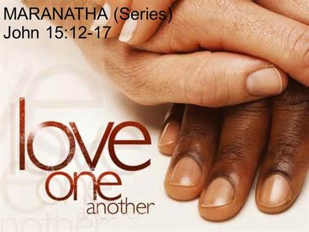 "MARANATHA (Series) John 15:12-17. ""LOVE ONE ANOTHER"" THE FINAL MESSAGE OF JESUS BEFORE HE IS CRUCIFIED."
