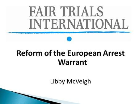 Reform of the European Arrest Warrant Libby McVeigh.
