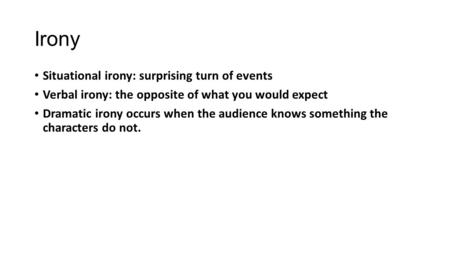 Irony Situational irony: surprising turn of events Verbal irony: the opposite of what you would expect Dramatic irony occurs when the audience knows something.