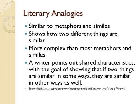 Literary Analogies Similar to metaphors and similes Shows how two different things are similar More complex than most metaphors and similes A writer points.