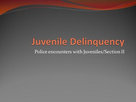 Police encounters with Juveniles/Section II. Police and Juvenile Crime The role of the Police is particularly important because young people's views and.