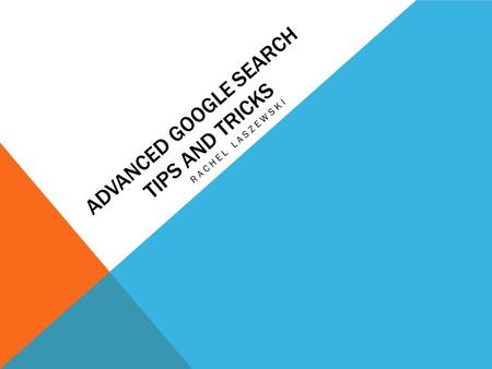 ADVANCED GOOGLE SEARCH TIPS AND TRICKS RACHEL LASZEWSKI.