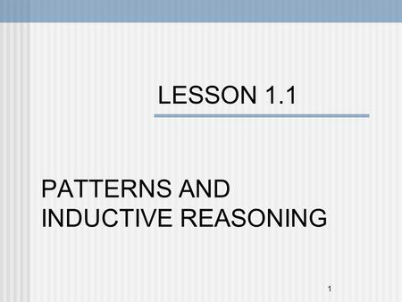 1 LESSON 1.1 PATTERNS AND INDUCTIVE REASONING. 2 Objectives To find and describe patterns. To use inductive reasoning to make conjectures.