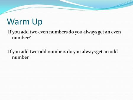 Warm Up If you add two even numbers do you always get an even number? If you add two odd numbers do you always get an odd number.