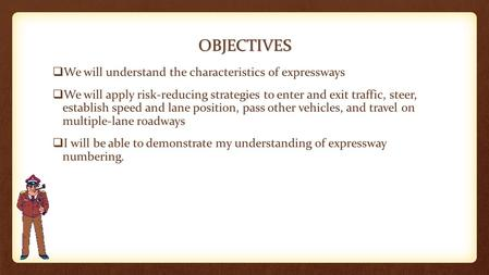 OBJECTIVES  We will understand the characteristics of expressways  We will apply risk-reducing strategies to enter and exit traffic, steer, establish.
