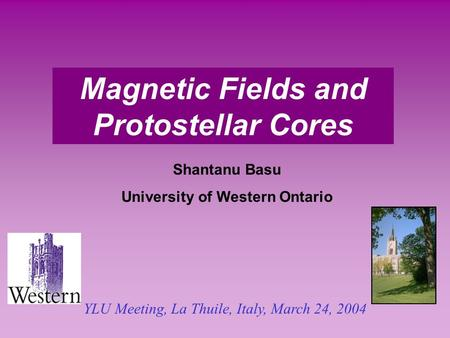 Magnetic Fields and Protostellar Cores Shantanu Basu University of Western Ontario YLU Meeting, La Thuile, Italy, March 24, 2004.