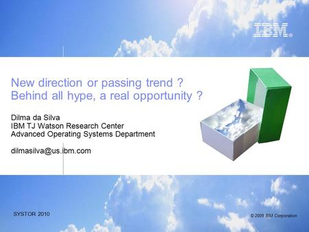 © 2009 IBM Corporation SYSTOR 2010 New direction or passing trend ? Behind all hype, a real opportunity ? Dilma da Silva IBM TJ Watson Research Center.