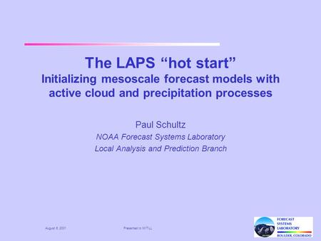 "August 6, 2001Presented to MIT/LL The LAPS ""hot start"" Initializing mesoscale forecast models with active cloud and precipitation processes Paul Schultz."