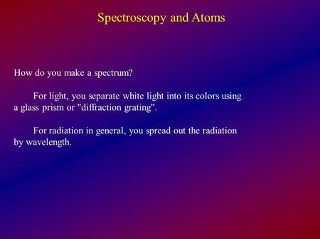 Spectroscopy and Atoms How do you make a spectrum? For light, you separate white light into its colors using a glass prism or diffraction grating. For.