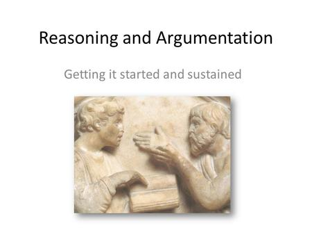 Reasoning and Argumentation Getting it started and sustained.