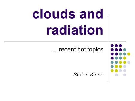 Clouds and radiation … recent hot topics Stefan Kinne.