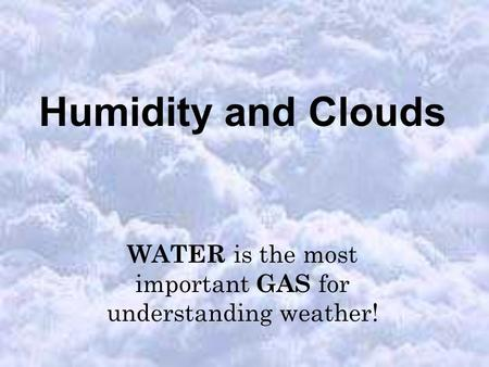 Humidity and Clouds WATER is the most important GAS for understanding weather!