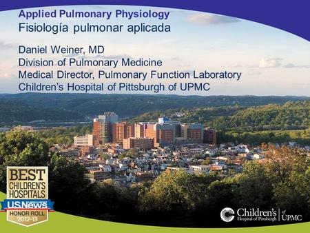 Applied Pulmonary Physiology Fisiología pulmonar aplicada Daniel Weiner, MD Division of Pulmonary Medicine Medical Director, Pulmonary Function Laboratory.
