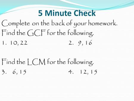 5 Minute Check Complete on the back of your homework. Find the GCF for the following. 1. 10, 222. 9, 16 Find the LCM for the following. 3. 6, 154. 12,