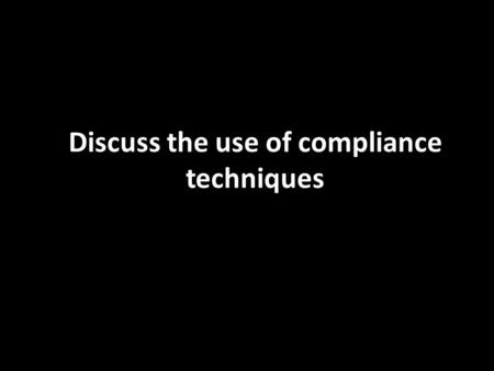 Discuss the use of compliance techniques. What is compliance? Compliance is the modification of behaviour from direct pressure to respond to a request.