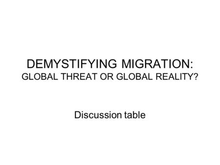 DEMYSTIFYING MIGRATION: GLOBAL THREAT OR GLOBAL REALITY? Discussion table.