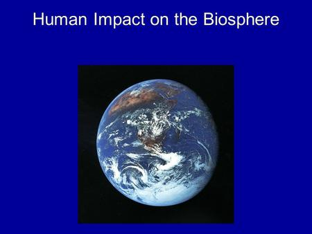 Human Impact on the Biosphere. Those Pesky Humans! Humans have a large impact on the environment and the organisms we share it with. This is due to our.
