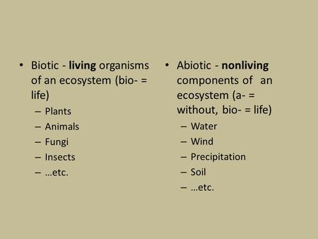 Biotic - living organisms of an ecosystem (bio- = life) – Plants – Animals – Fungi – Insects – …etc. Abiotic - nonliving components of an ecosystem (a-