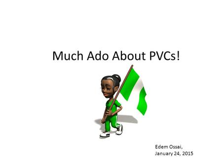 Much Ado About PVCs! Edem Ossai, January 24, 2015.