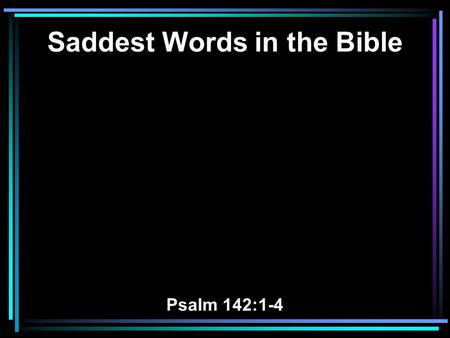 Saddest Words in the Bible Psalm 142:1-4. 1 I cry out to the LORD with my voice; With my voice to the LORD I make my supplication. 2 I pour out my complaint.