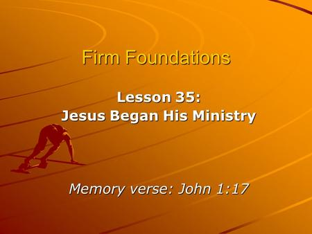 Firm Foundations Lesson 35: Jesus Began His Ministry Memory verse: John 1:17.