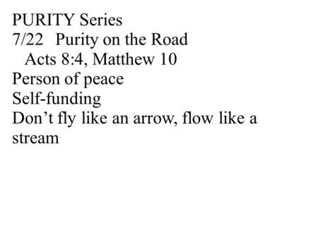 PURITY Series 7/22Purity on the Road Acts 8:4, Matthew 10 Person of peace Self-funding Don't fly like an arrow, flow like a stream.