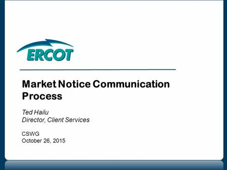 Market Notice Communication Process Ted Hailu Director, Client Services CSWG October 26, 2015.