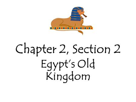Chapter 2, Section 2 Egypt's Old Kingdom. Old Kingdom 2600 - 2300 B.C. – Old Kingdom During this time Egypt built cities, expanded trade and established.