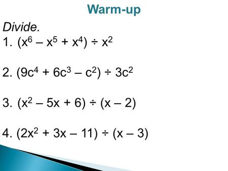 Warm-up Divide. 1. (x 6 – x 5 + x 4 ) ÷ x 2 2. (9c 4 + 6c 3 – c 2 ) ÷ 3c 2 3. (x 2 – 5x + 6) ÷ (x – 2) 4. (2x 2 + 3x – 11) ÷ (x – 3)