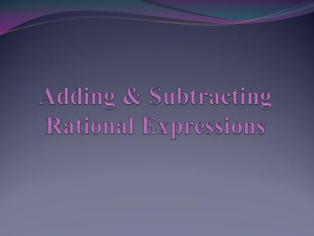 Adding & Subtracting Rational Expressions The procedure for adding and subtracting rational expressions is the same as it is with numerical fractions......before.