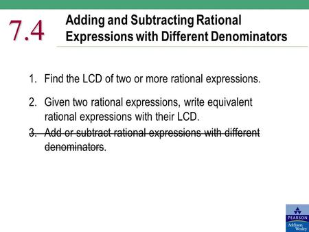 Adding and Subtracting Rational Expressions with Different Denominators 7.4 1.Find the LCD of two or more rational expressions. 2.Given two rational expressions,