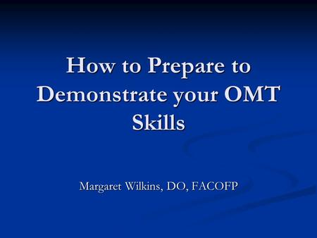 How to Prepare to Demonstrate your OMT Skills Margaret Wilkins, DO, FACOFP.
