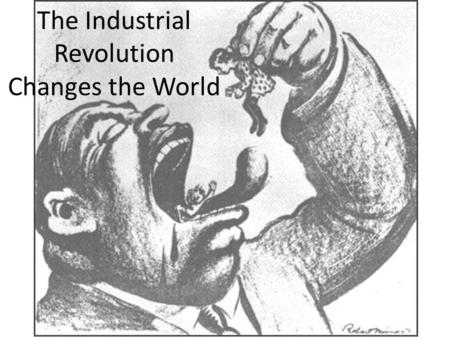 The Industrial Revolution Changes the World. Changes to Life: Rise of Cities Make more money in factories Industrial Cities – Factors of production: capital,