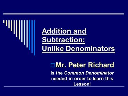 Addition and Subtraction: Unlike Denominators  Mr. Peter Richard Is the Common Denominator needed in order to learn this Lesson!