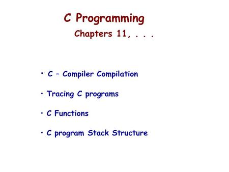 C Programming Chapters 11,... C – Compiler Compilation Tracing C programs C Functions C program Stack Structure.