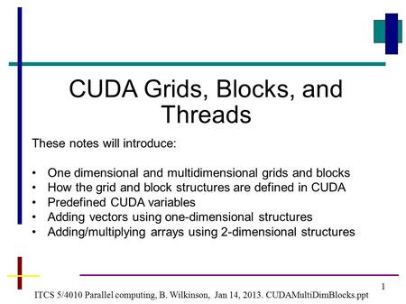 1 ITCS 5/4010 Parallel computing, B. Wilkinson, Jan 14, 2013. CUDAMultiDimBlocks.ppt CUDA Grids, Blocks, and Threads These notes will introduce: One dimensional.