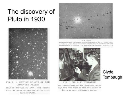 The discovery of Pluto in 1930 Clyde Tombaugh.