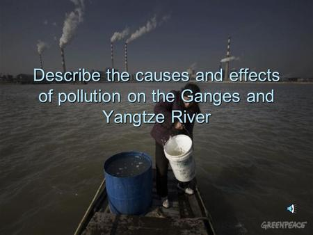 Describe the causes and effects of pollution on the Ganges and Yangtze River.