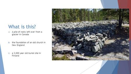 What is this? A) A pile of rocks left over from a glacier in Canada B) the foundation of an old church in New England C) a 3,000 year old burial site in.