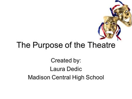 The Purpose of the Theatre Created by: Laura Dedic Madison Central High School.