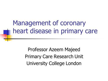 Management of coronary heart disease in primary care Professor Azeem Majeed Primary Care Research Unit University College London.