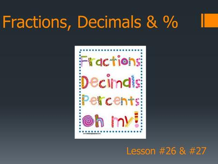 Fractions, Decimals & % Lesson #26 & #27. Fraction to Decimal  A fraction is like a division  1 fifth is the same as 1 ÷ 5  1 = 0.2 5 Divide the.