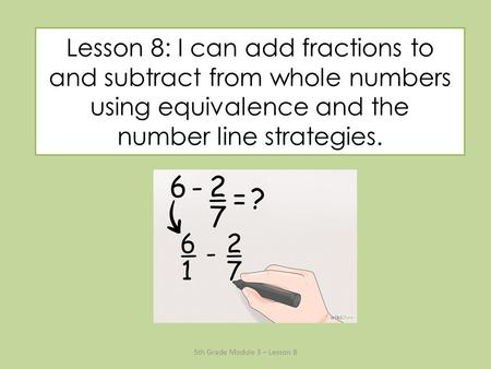 Lesson 8: I can add fractions to and subtract from whole numbers using equivalence and the number line strategies. 5th Grade Module 3 – Lesson 8.